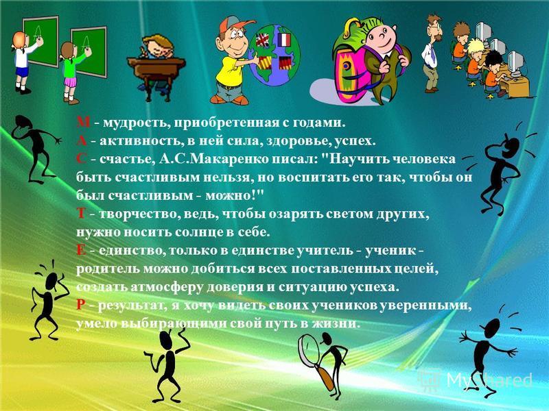 М - мудрость, приобретенная с годами. А - активность, в ней сила, здоровье, успех. С - счастье, А.С.Макаренко писал:
