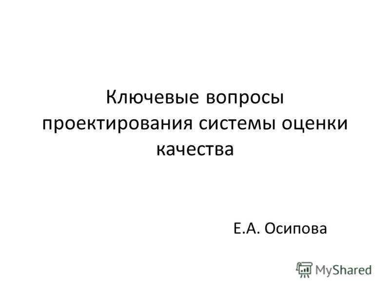 Ключевые вопросы проектирования системы оценки качества Е.А. Осипова