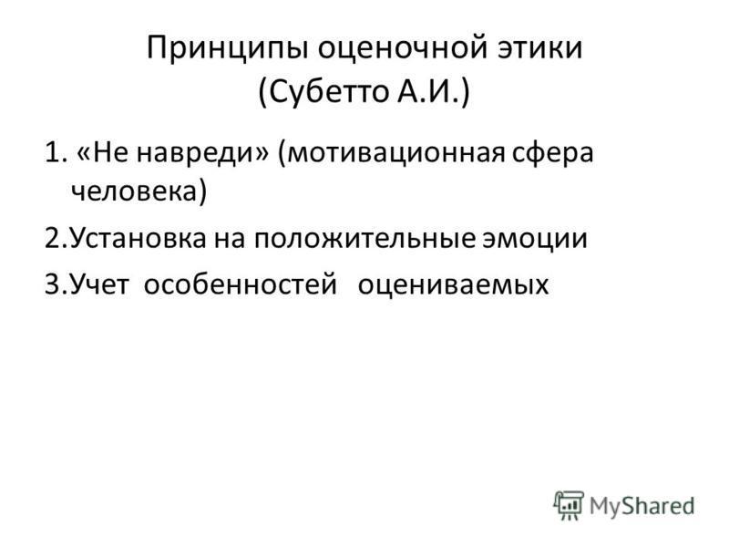Принципы оценочной этики (Субетто А.И.) 1. «Не навреди» (мотивационная сфера человека) 2. Установка на положительные эмоции 3. Учет особенностей оцениваемых