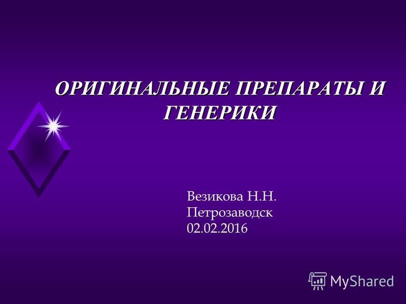 ОРИГИНАЛЬНЫЕ ПРЕПАРАТЫ И ГЕНЕРИКИ Везикова Н.Н. Петрозаводск 02.02.2016