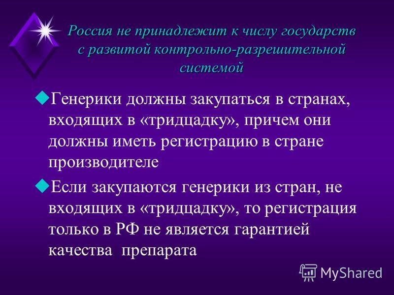 Россия не принадлежит к числу государств с развитой контрольно-разрешительной системой u Генерики должны закупаться в странах, входящих в «тридцадку», причем они должны иметь регистрацию в стране производителе u Если закупаются генрики из стран, не в