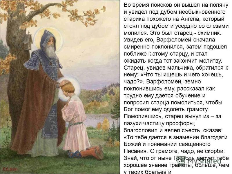 Во время поисков он вышел на поляну и увидел под дубом необыкновенного старика похожего на Ангела, который стоял под дубом и усердно со слезами молился. Это был старец - схимник. Увидев его, Варфоломей сначала смиренно поклонился, затем подошел побли