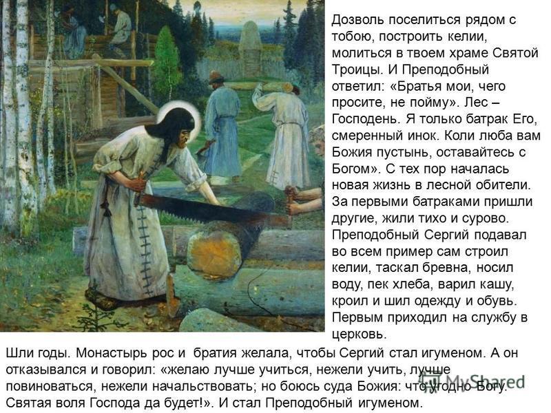 Дозволь поселиться рядом с тобою, построить келии, молиться в твоем храме Святой Троицы. И Преподобный ответил: «Братья мои, чего просите, не пойму». Лес – Господень. Я только батрак Его, смеренный инок. Коли люба вам Божия пустынь, оставайтесь с Бог