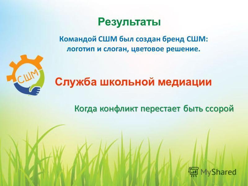 Командой СШМ был создан бренд СШМ: логотип и слоган, цветовое решение. Результаты Служба школьной медиации Когда конфликт перестает быть ссорой