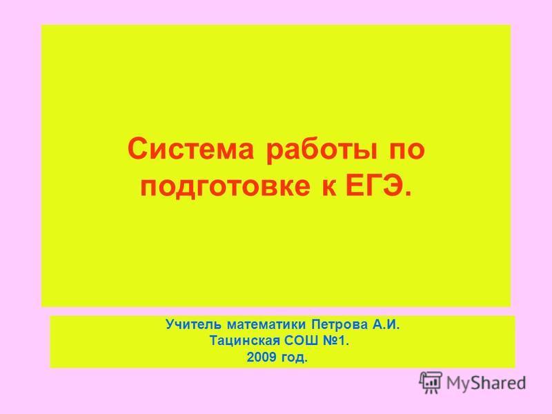Система работы по подготовке к ЕГЭ. Учитель математики Петрова А.И. Тацинская СОШ 1. 2009 год.