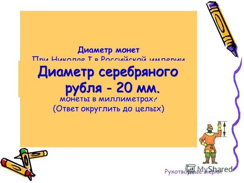 Диаметр монет При Николае I в Российской империи начали чеканить серебряный рубль. Он был самым маленьким по размеру всего 0,79 дюйма в диаметре. Каков был диаметр монеты в миллиметрах? (Ответ округлить до целых) Диаметр серебряного рубля - 20 мм. Ру