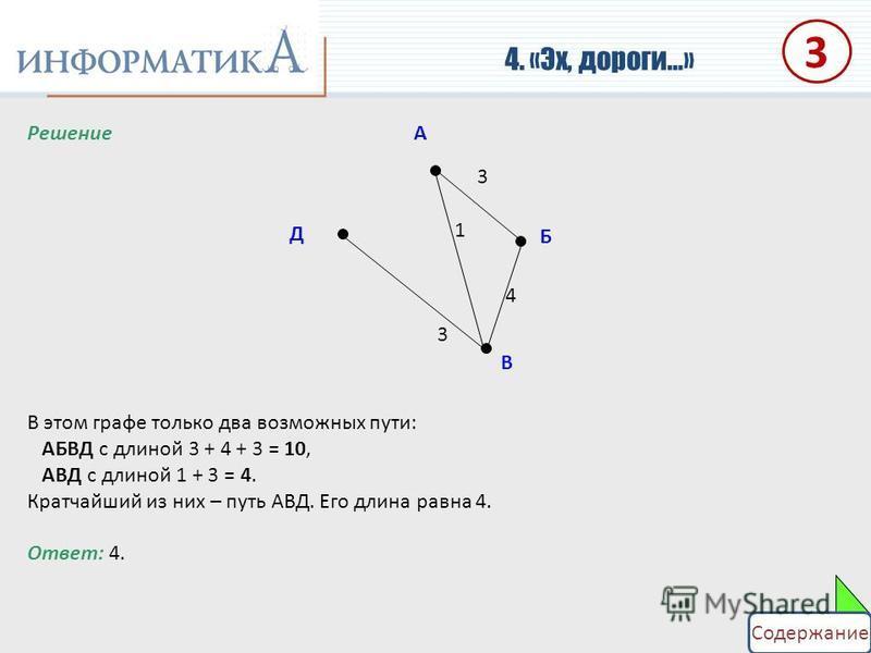 Решение В этом графе только два возможных пути: АБВД с длиной 3 + 4 + 3 = 10, АВД с длиной 1 + 3 = 4. Кратчайший из них – путь АВД. Его длина равна 4. Ответ: 4. 4. «Эх, дороги…» А Б В Д 3 1 4 3 3 Содержание