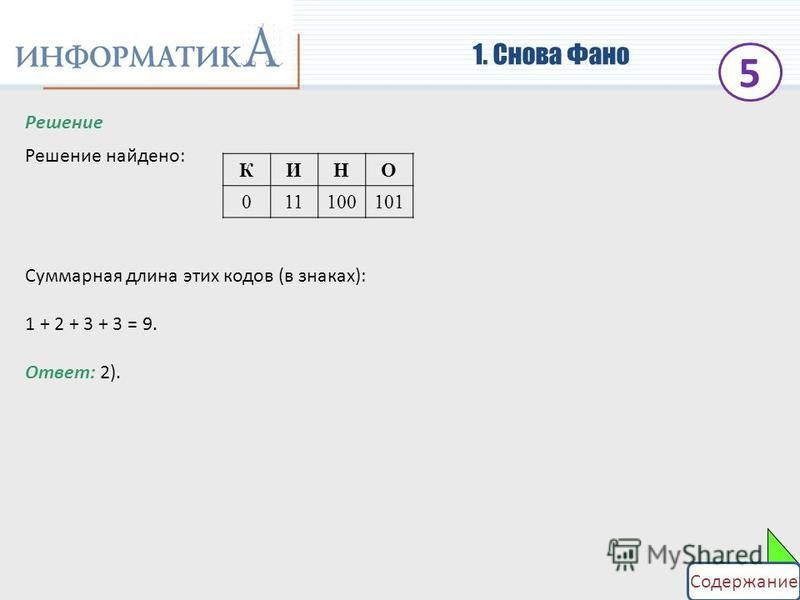 1. Снова Фано Решение Решение найдено: Суммарная длина этих кодов (в знаках): 1 + 2 + 3 + 3 = 9. КИНО 011100101 Ответ: 2). 5 Содержание