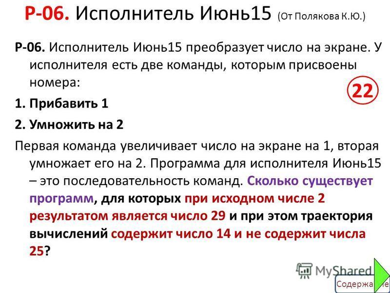 Содержание Р-06. Исполнитель Июнь 15 (От Полякова К.Ю.) Р-06. Исполнитель Июнь 15 преобразует число на экране. У исполнителя есть две команды, которым присвоены номера: 1. Прибавить 1 2. Умножить на 2 Первая команда увеличивает число на экране на 1,