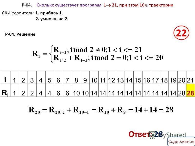 Содержание Р-04. Сколько существует программ: 1 21, при этом 10 траектории i 123456789101112131415161718192021 RiRi 122446610 14 28 СКИ Удвоитель: 1. прибавь 1, 2. умножь на 2. Ответ: 28 Р-04. Решение 22