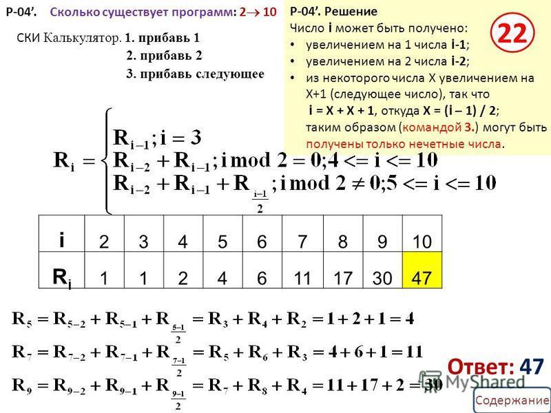 Содержание Р-04. Сколько существует программ: 2 10 i 2345678910 RiRi 1124611173047 СКИ Калькулятор. 1. прибавь 1 2. прибавь 2 3. прибавь следующее Ответ: 47 Р-04. Решение Число i может быть получено: увеличением на 1 числа i -1; увеличением на 2 числ
