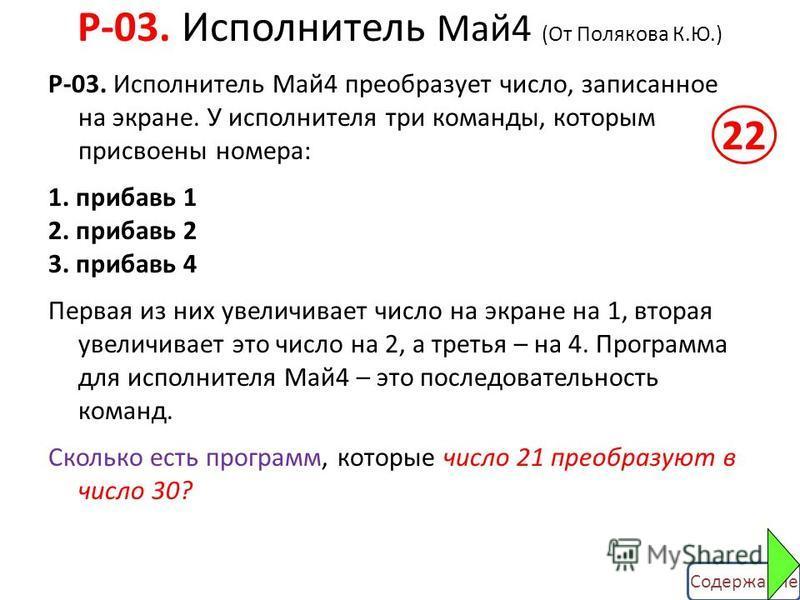 Содержание Р-03. Исполнитель Май 4 преобразует число, записанное на экране. У исполнителя три команды, которым присвоены номера: 1. прибавь 1 2. прибавь 2 3. прибавь 4 Первая из них увеличивает число на экране на 1, вторая увеличивает это число на 2,