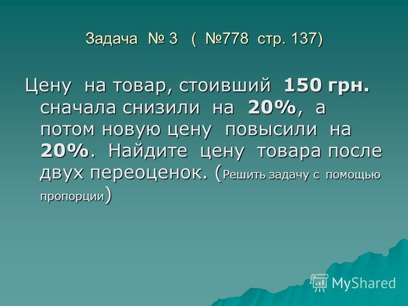 Задача 3 ( 778 стр. 137) Цену на товар, стоивший 150 грн. сначала снизили на 20%, а потом новую цену повысили на 20%. Найдите цену товара после двух переоценок. ( Решить задачу с помощью пропорции )