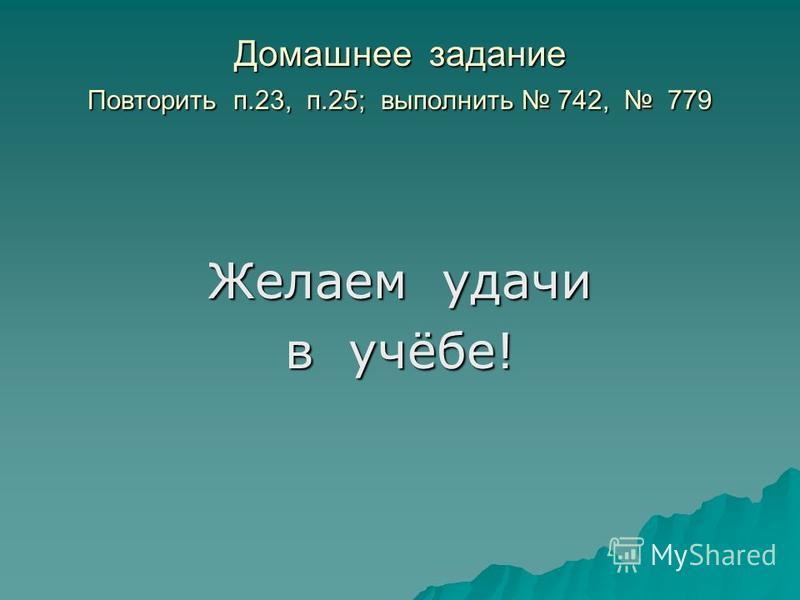 Домашнее задание Повторить п.23, п.25; выполнить 742, 779 Желаем удачи в учёбе!
