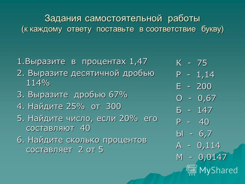 Задания самостоятельной работы (к каждому ответу поставьте в соответствие букву) 1. Выразите в процентах 1,47 2. Выразите десятичной дробью 114% 3. Выразите дробью 67% 4. Найдите 25% от 300 5. Найдите число, если 20% его составляют 40 6. Найдите скол