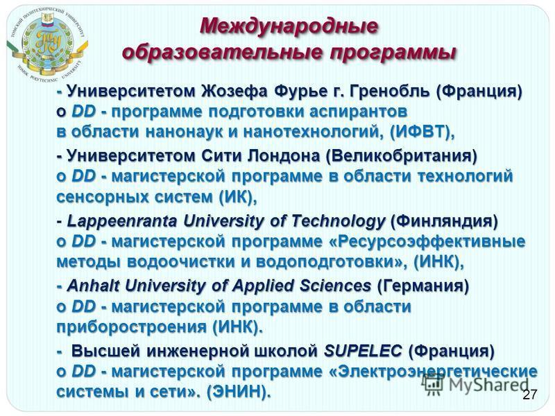 Международные образовательные программы - Университетом Жозефа Фурье г. Гренобль (Франция) о DD - программе подготовки аспирантов в области нанонаук и нанотехнологий, (ИФВТ), - Университетом Сити Лондона (Великобритания) о DD - магистерской программе