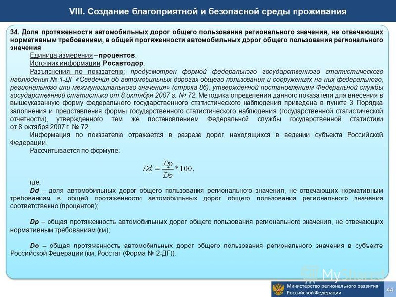 Министерство регионального развития Российской Федерации 44 VIII. Создание благоприятной и безопасной среды проживания 34. Доля протяженности автомобильных дорог общего пользования регионального значения, не отвечающих нормативным требованиям, в обще