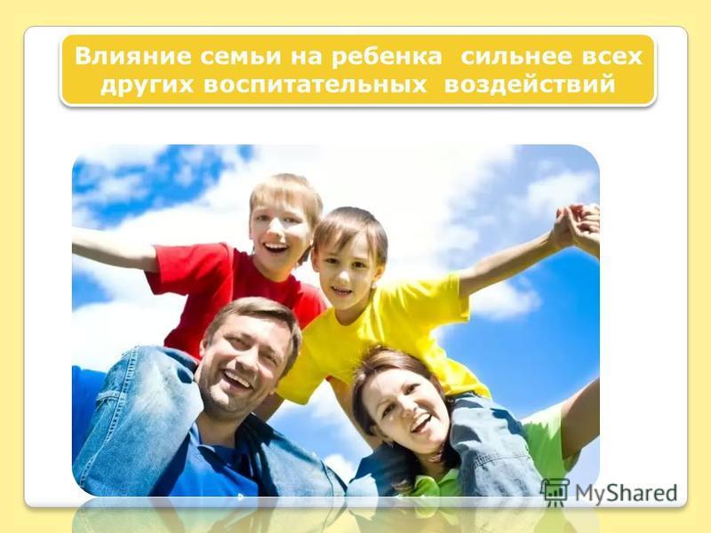 Влияние семьи на ребенка сильнее всех других воспитательных воздействий