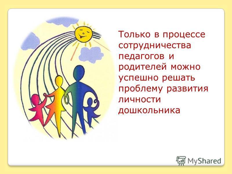Только в процессе сотрудничества педагогов и родителей можно успешно решать проблему развития личности дошкольника