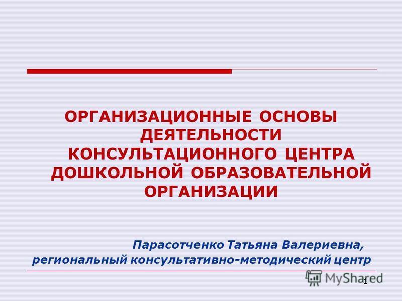 1 ОРГАНИЗАЦИОННЫЕ ОСНОВЫ ДЕЯТЕЛЬНОСТИ КОНСУЛЬТАЦИОННОГО ЦЕНТРА ДОШКОЛЬНОЙ ОБРАЗОВАТЕЛЬНОЙ ОРГАНИЗАЦИИ Парасотченко Татьяна Валериевна, региональный консультативно-методический центр