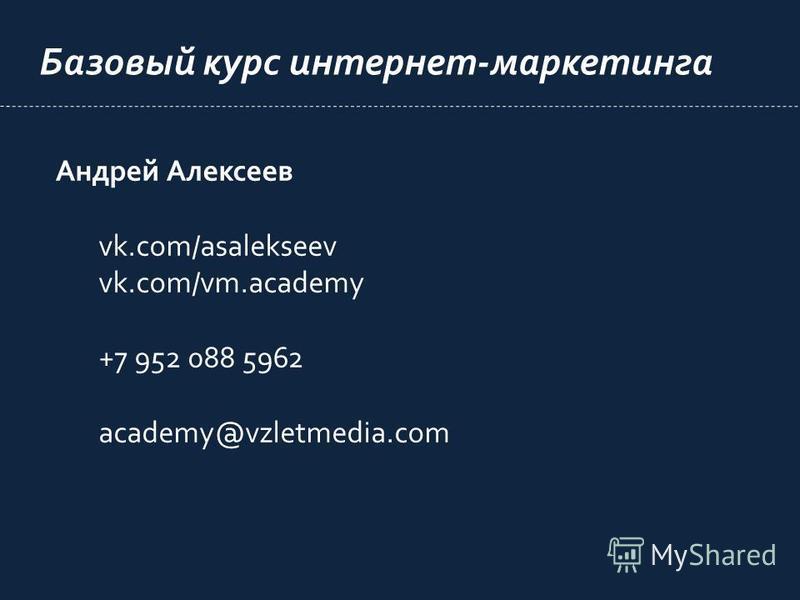Базовый курс интернет-маркетинга Андрей Алексеев vk.com/asalekseev vk.com/vm.academy +7 952 088 5962 academy@vzletmedia.com