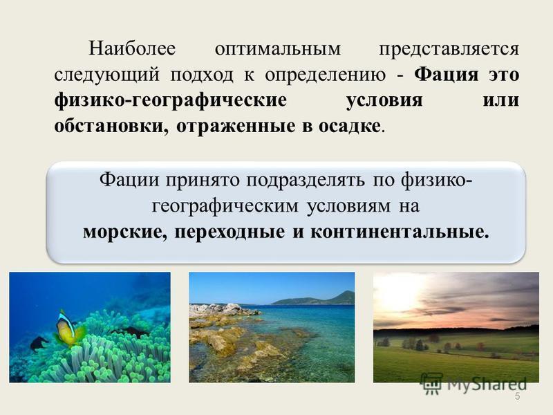 Наиболее оптимальным представляется следующий подход к определению - Фация это физико-географические условия или обстановки, отраженные в осадке. 5 Фации принято подразделять по физико- географическим условиям на морские, переходные и континентальные