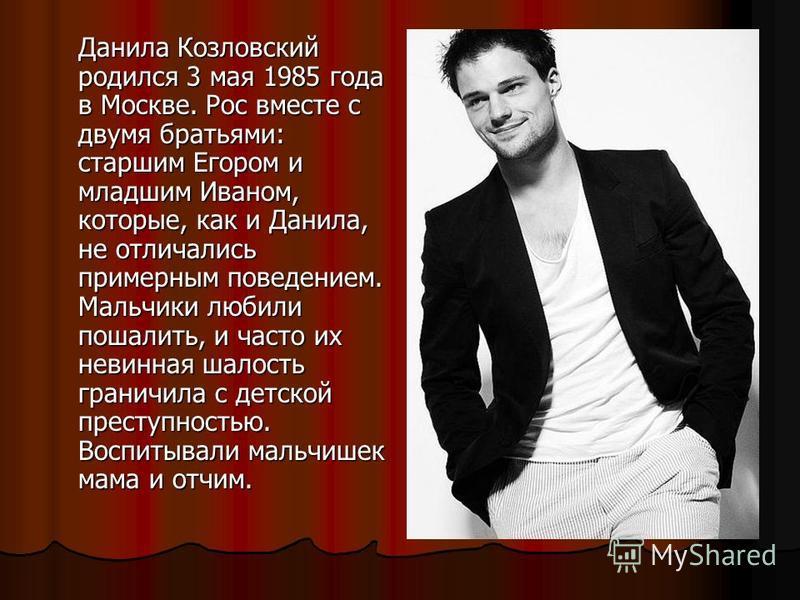 Данила Козловский родился 3 мая 1985 года в Москве. Рос вместе с двумя братьями: старшим Егором и младшим Иваном, которые, как и Данила, не отличались примерным поведением. Мальчики любили пошалить, и часто их невинная шалость граничила с детской пре