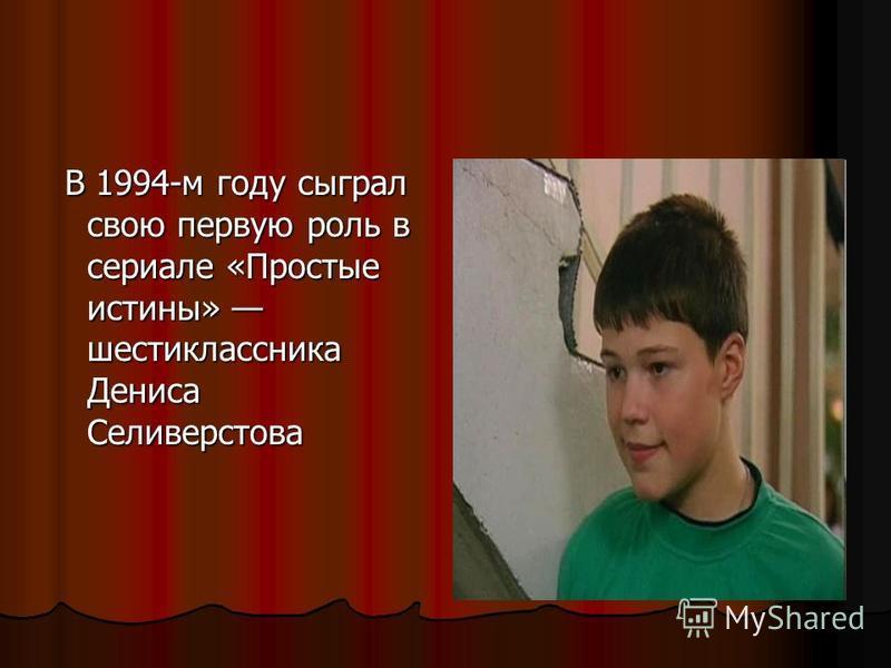В 1994-м году сыграл свою первую роль в сериале «Простые истины» шестиклассника Дениса Селиверстова В 1994-м году сыграл свою первую роль в сериале «Простые истины» шестиклассника Дениса Селиверстова