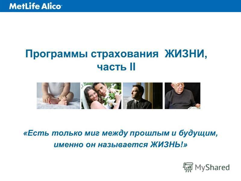 Программы страхования ЖИЗНИ, часть II «Есть только миг между прошлым и будущим, именно он называется ЖИЗНЬ!»