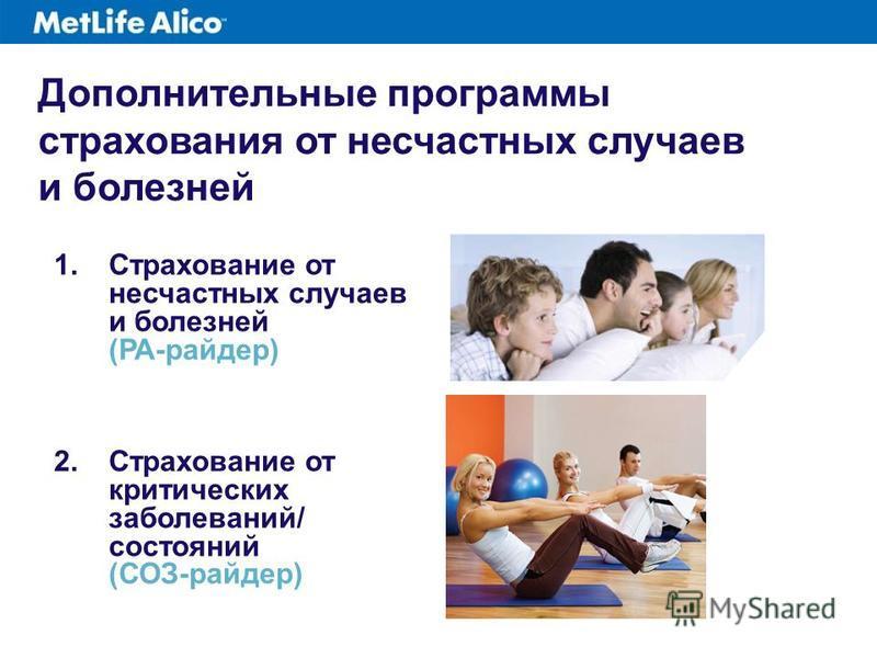 1. Страхование от несчастных случаев и болезней (РА-райдер) 2. Страхование от критических заболеваний/ состояний (СОЗ-райдер) Дополнительные программы страхования от несчастных случаев и болезней