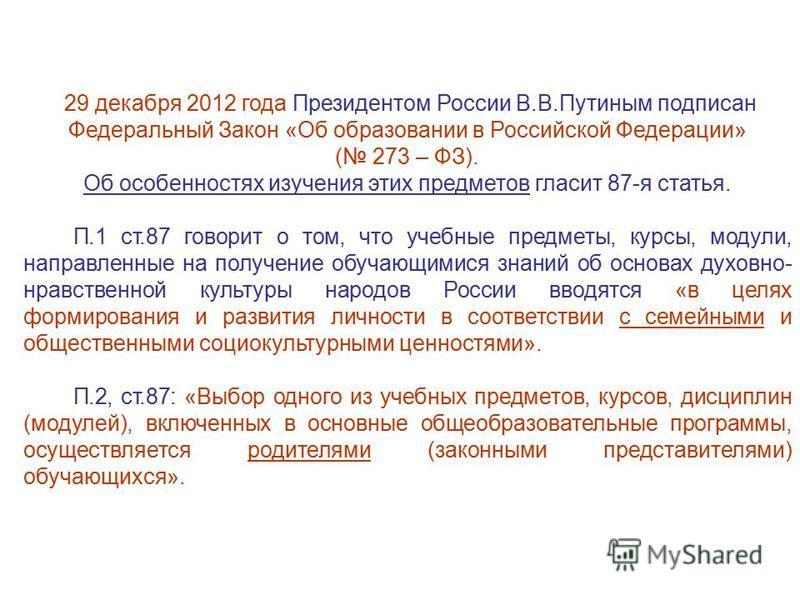 29 декабря 2012 года Президентом России В.В.Путиным подписан Федеральный Закон «Об образовании в Российской Федерации» ( 273 – ФЗ). Об особенностях изучения этих предметов гласит 87-я статья. П.1 ст.87 говорит о том, что учебные предметы, курсы, моду