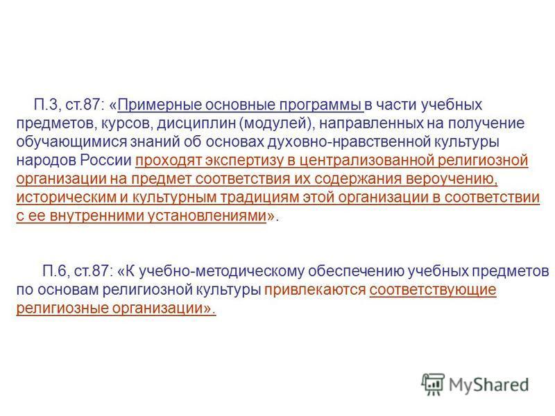 П.3, ст.87: «Примерные основные программы в части учебных предметов, курсов, дисциплин (модулей), направленных на получение обучающимися знаний об основах духовно-нравственной культуры народов России проходят экспертизу в централизованной религиозной