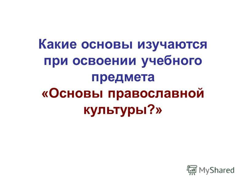 Какие основы изучаются при освоении учебного предмета «Основы православной культуры?»
