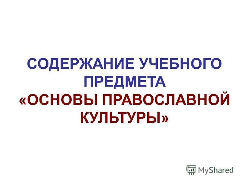 СОДЕРЖАНИЕ УЧЕБНОГО ПРЕДМЕТА «ОСНОВЫ ПРАВОСЛАВНОЙ КУЛЬТУРЫ»