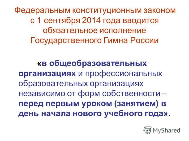 Федеральным конституционным законом с 1 сентября 2014 года вводится обязательное исполнение Государственного Гимна России «в общеобразовательных организациях и профессиональных образовательных организациях независимо от форм собственности – перед пер