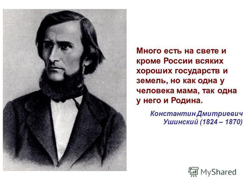 Константин Дмитриевич Ушинский (1824 – 1870) Много есть на свете и кроме России всяких хороших государств и земель, но как одна у человека мама, так одна у него и Родина.
