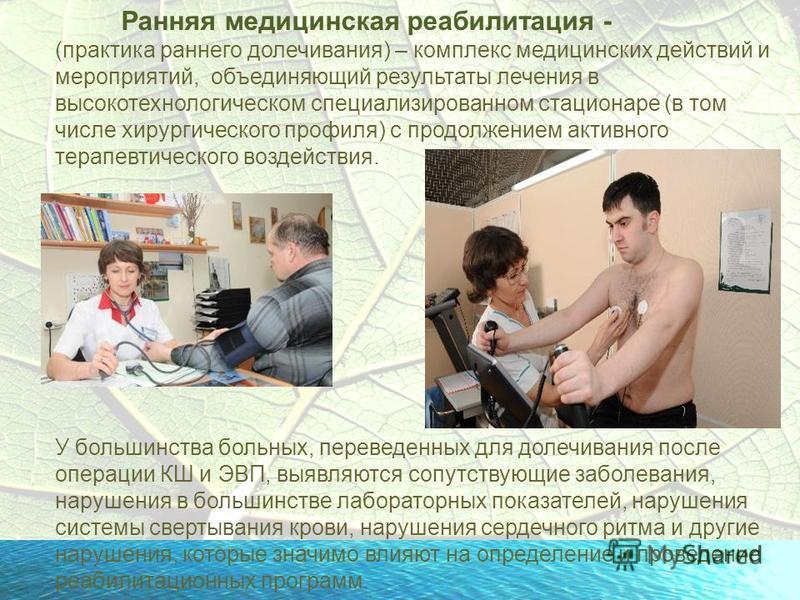 Ранняя медицинская реабилитация - (практика раннего долечивания) – комплекс медицинских действий и мероприятий, объединяющий результаты лечения в высокотехнологическом специализированном стационаре (в том числе хирургического профиля) с продолжением
