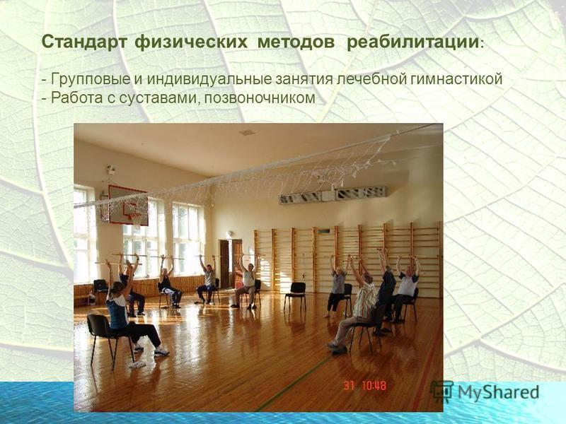 Стандарт физических методов реабилитации : - Групповые и индивидуальные занятия лечебной гимнастикой - Работа с суставами, позвоночником