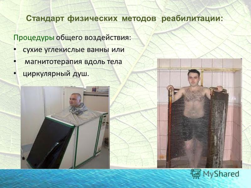 Стандарт физических методов реабилитации: Процедуры общего воздействия: сухие углекислые ванны или магнитотерапия вдоль тела циркулярный душ.