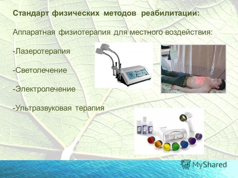 Стандарт физических методов реабилитации: Аппаратная физиотерапия для местного воздействия: -Лазеротерапия -Светолечение -Электролечение -Ультразвуковая терапия