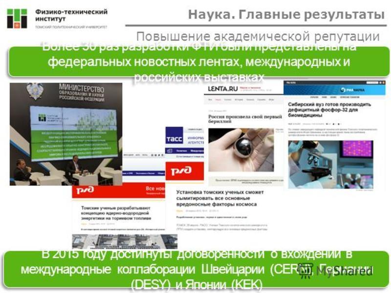 Более 30 раз разработки ФТИ были представлены на федеральных новостных лентах, международных и российских выставках В 2015 году достигнуты договоренности о вхождении в международные коллаборации Швейцарии (CERN), Германии (DESY) и Японии (KEK) Наука.