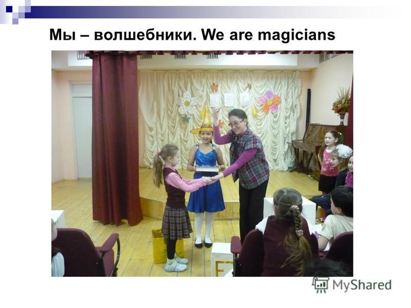 Мы – волшебники. We are magicians