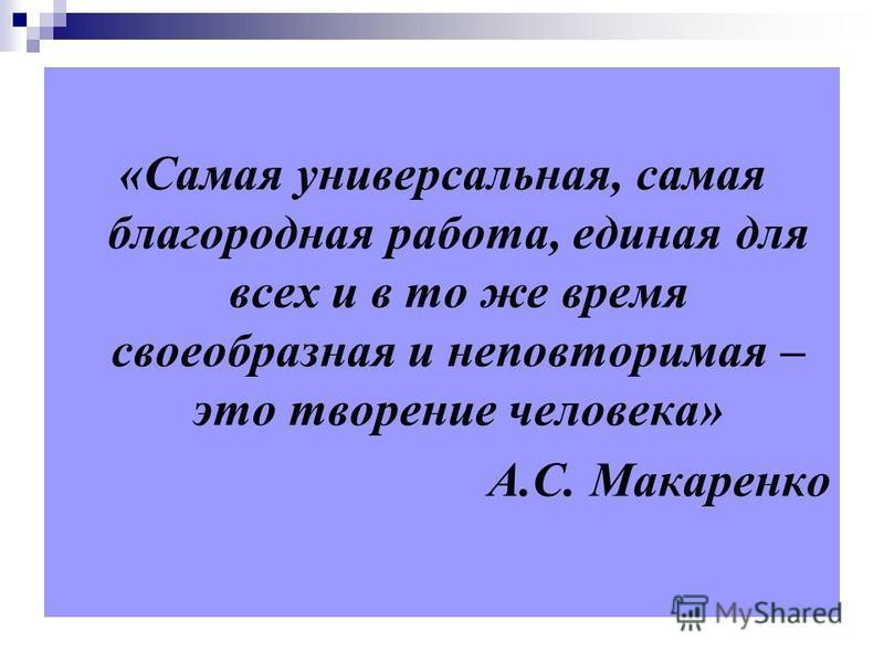 «Самая универсальная, самая благородная работа, единая для всех и в то же время своеобразная и неповторимая – это творение человека» А.С. Макаренко