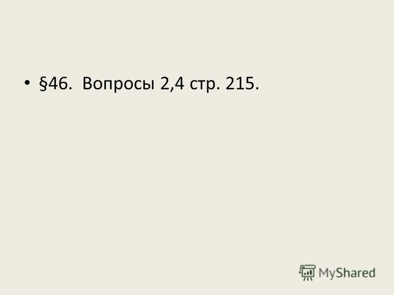 §46. Вопросы 2,4 стр. 215.