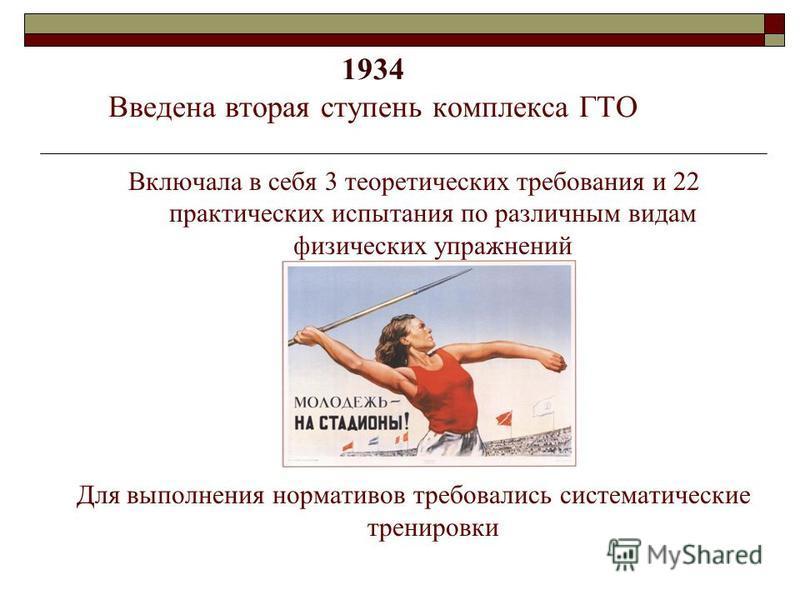 1934 Введена вторая ступень комплекса ГТО Включала в себя 3 теоретических требования и 22 практических испытания по различным видам физических упражнений Для выполнения нормативов требовались систематические тренировки