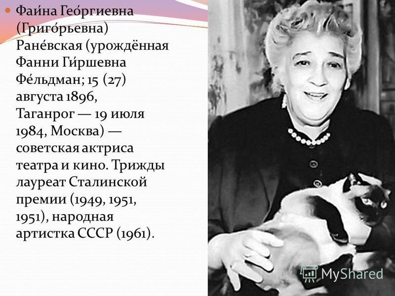 Фаи́на Гео́ргиевна (Григо́рьевна) Ране́всякая (урождённая Фанни Ги́ршевна Фе́льдман; 15 (27) августа 1896, Таганрог 19 июля 1984, Москва) советская актриса театра и кино. Трижды лауреат Сталинской премии (1949, 1951, 1951), народная артистка СССР (19