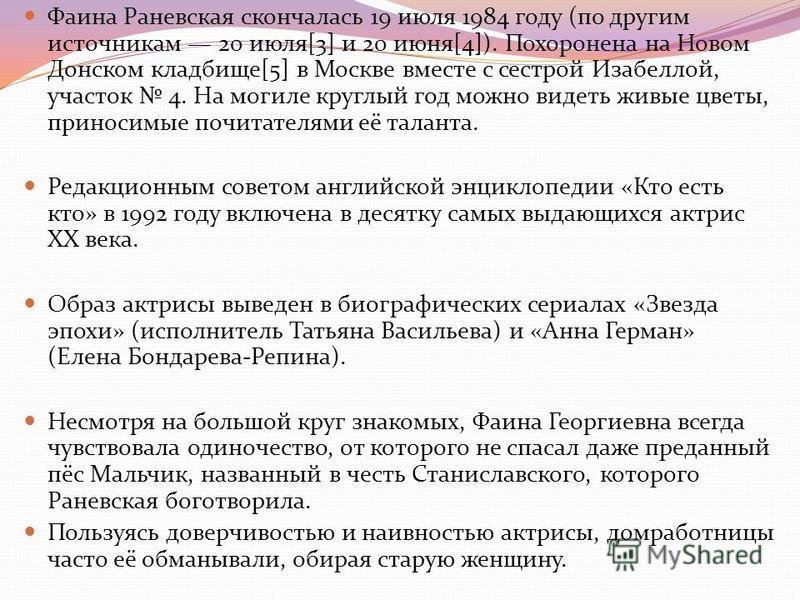 Фаина Раневсякая скончалась 19 июля 1984 году (по другим источникам 20 июля[3] и 20 июня[4]). Похоронена на Новом Донском кладбище[5] в Москве вместе с сестрой Изабеллой, участок 4. На могиле круглый год можно видеть живые цветы, приносимые почитател