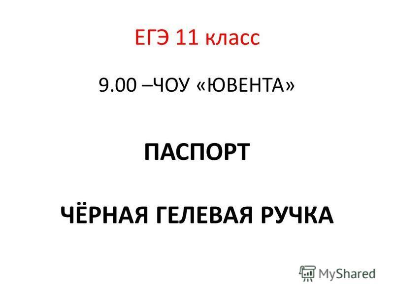 ЕГЭ 11 класс 9.00 –ЧОУ «ЮВЕНТА» ПАСПОРТ ЧЁРНАЯ ГЕЛЕВАЯ РУЧКА