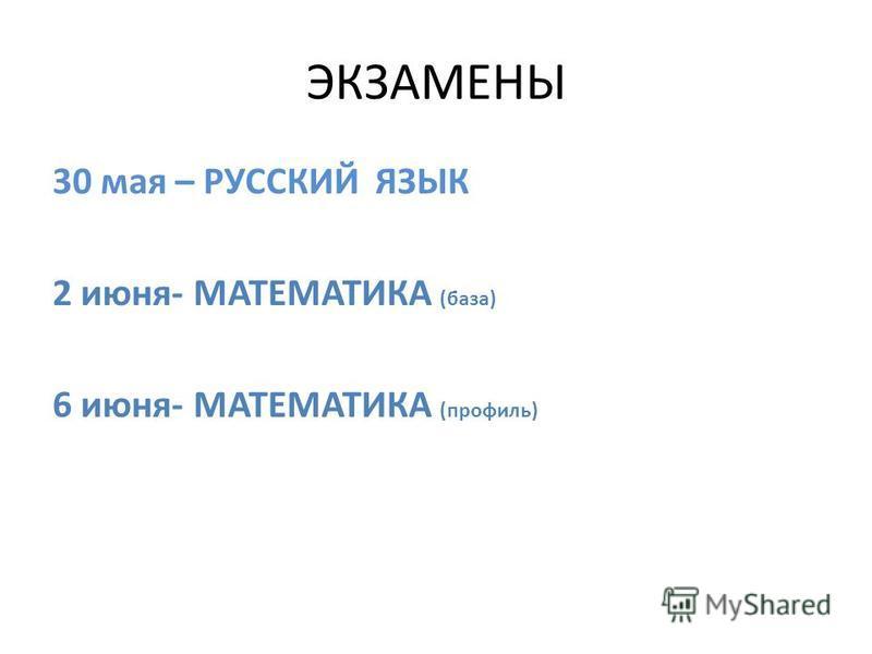 ЭКЗАМЕНЫ 30 мая – РУССКИЙ ЯЗЫК 2 июня- МАТЕМАТИКА (база) 6 июня- МАТЕМАТИКА (профиль)