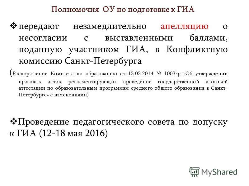 Полномочия ОУ по подготовке к ГИА передают незамедлительно апелляцию о несогласии с выставленными баллами, поданную участником ГИА, в Конфликтную комиссию Санкт-Петербурга ( Распоряжение Комитета по образованию от 13.03.2014 1003-р «Об утверждении пр